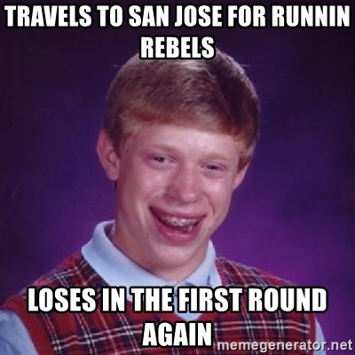 Bad Luck Brian - travels to san jose for Runnin rebels loses in the first round again