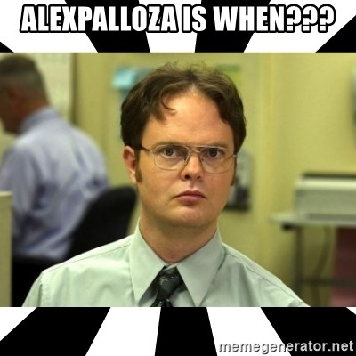 Dwight from the Office - Alexpalloza is when???
