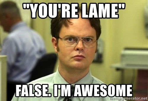 "Dwight Meme - ""you're Lame"" FALSE. I'm Awesome"