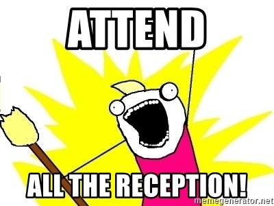 X ALL THE THINGS - attend all the reception!