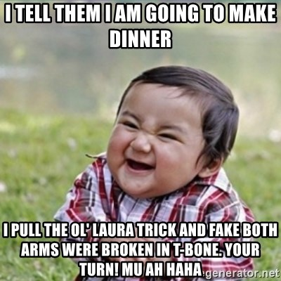 evil plan kid - I tell them I am going to make dinner I pull the ol' laura trick and fake both arms were broken in t-bone. Your turn! mu ah haha