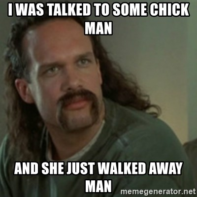 Lawrence - Office Space - I was talked to some chick man  And she just walked away man