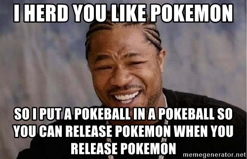 Yo Dawg - i herd you like pokemon so i put a pokeball in a pokeball so you can release pokemon when you release pokemon
