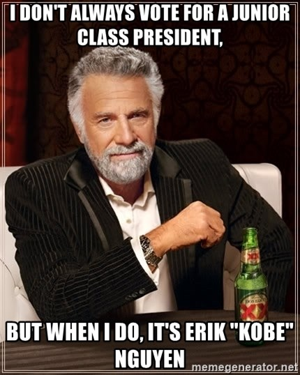 """The Most Interesting Man In The World - i don't always vote for a junior class president, but when i do, it's erik """"kobe"""" nguyen"""