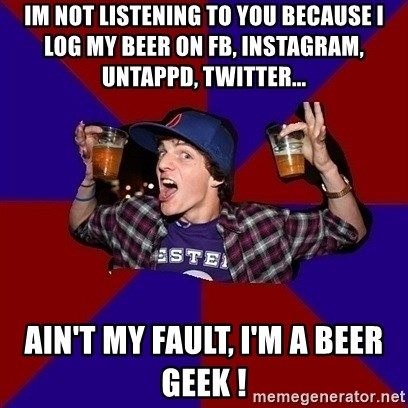 Sunny Student - IM NOT LISTENING TO YOU BECAUSE I LOG MY BEER ON FB, INSTAGRAM, UNTAPPD, TWITTER... ain't my fault, i'm a beer geek !