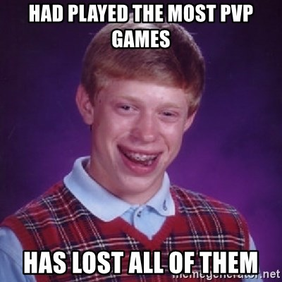 Bad Luck Brian - had played the most pvp games has lost all of them