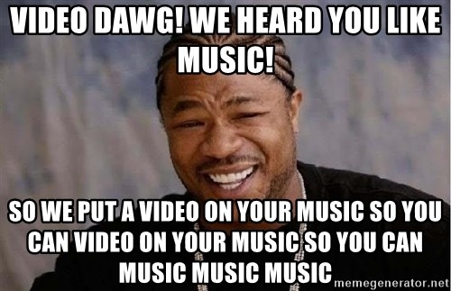 Yo Dawg - VIDEO DAWg! WE HEARD YOU LIKE MUSIC! SO WE PUT A VIDEO on YOUr MUSIC So you can video on your music so you can music music music