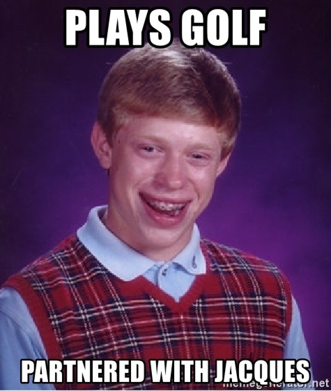 Bad Luck Brian - plays golf partnered with jacques