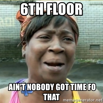 Ain't Nobody got time fo that - 6th floor   Ain't Nobody got time fo that