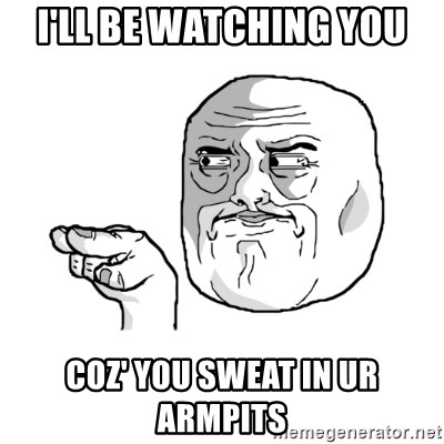 i'm watching you meme - I'll be watching you Coz' YOu Sweat in ur armpits