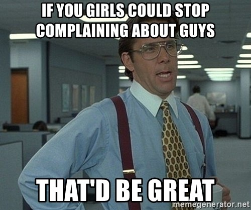 Office Space That Would Be Great - IF you girls could stop complaining about guys That'd be grEat