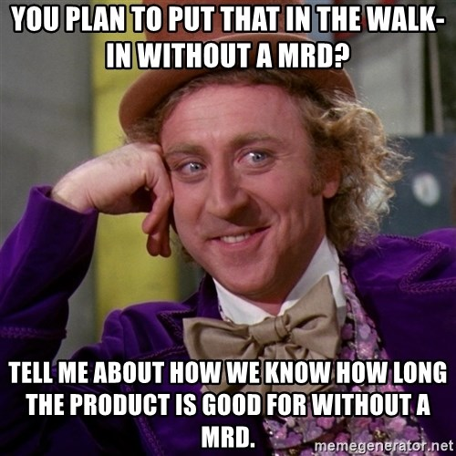 Willy Wonka - You Plan to put that in the walk-in without a mrd? Tell me about how we know how long the product is good for without a mrd.
