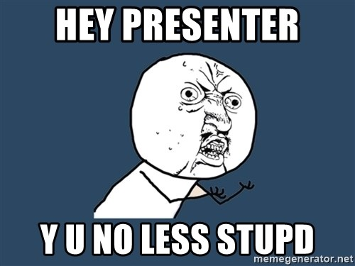 Y U No - hey presenter y u no less stupd