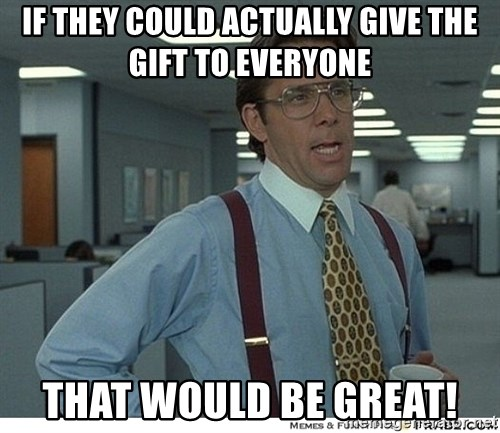 That would be great - if they could actually give the gift to everyone that would be great!