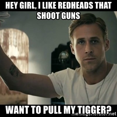 ryan gosling hey girl - Hey Girl, i like redheads that shoot guns Want to pull my tigger?