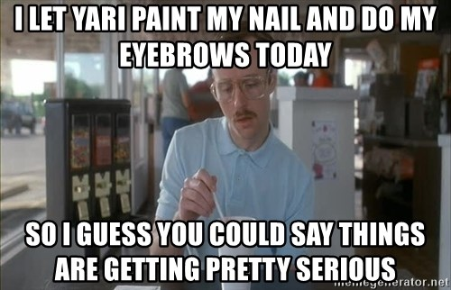 Things are getting pretty Serious (Napoleon Dynamite) - i let yari paint my nail and do my eyebrows today So i guess you could say things are getting pretty serious