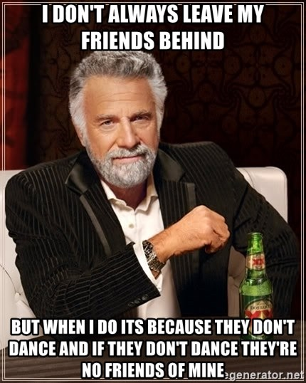 The Most Interesting Man In The World - i don't always leave my friends behind but when i do its because they don't dance and if they don't dance they're no friends of mine