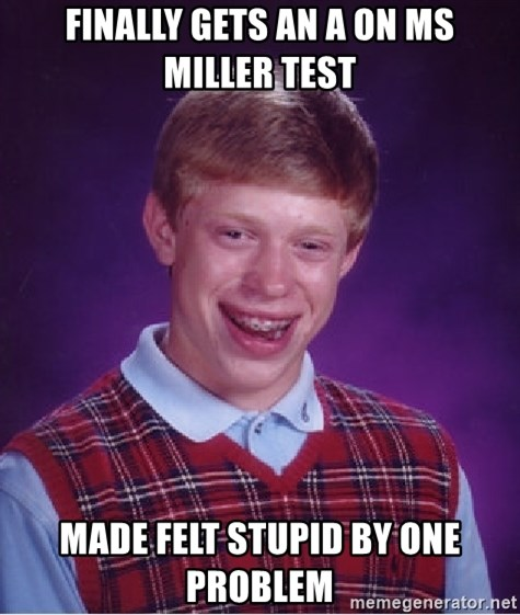 Bad Luck Brian - Finally gets an a on Ms miller test made felt stupid by one problem