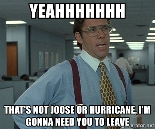 Bill Lumbergh - yeahhhhhhh that's not joose or hurricane, i'm gonna need you to leave
