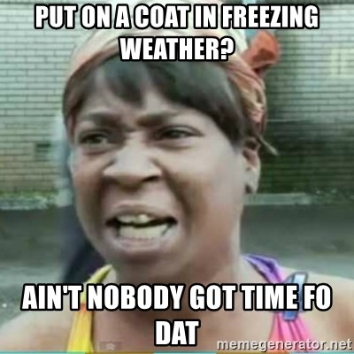 Sweet Brown Meme - Put on a coat in freezing weather? Ain't nobody got time fo daT