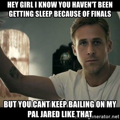 ryan gosling hey girl - Hey girl i know you haven't been getting sleep because of finals but you cant keep bailing on my pal jared like that