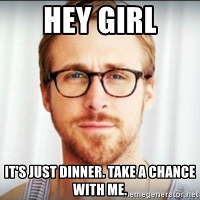 Ryan Gosling Hey Girl 3 - Hey girl it's just dinner. take a chance with me.