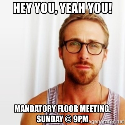 Ryan Gosling Hey  - HEY YOU, YEAH YOU! MANDATORY FLOOR MEETING. SUNDAY @ 9PM