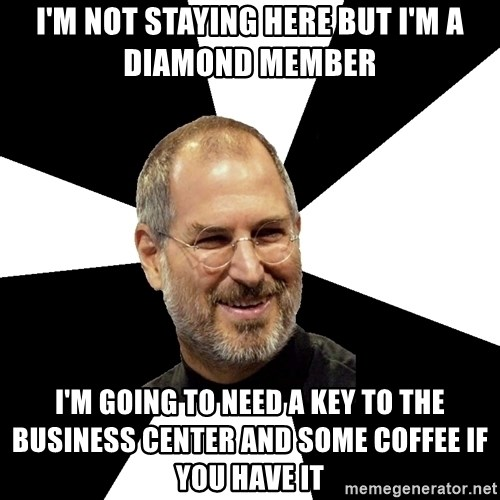 Steve Jobs Says - I'm not staying here but I'm a diamond member I'm going to need a key to the business center and some coffee if you have it