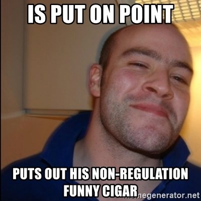 Good Guy Greg - Non Smoker - Is put on point puts out his non-regulation funny cigar