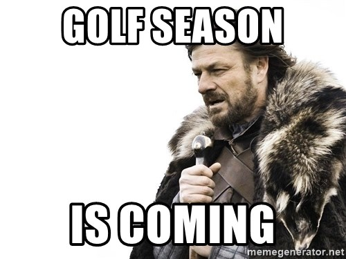 Winter is Coming - Golf Season is coming