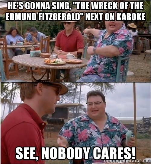 "See? Nobody Cares - he's gonna sing, ""the wreck of the edmund fitzgerald"" next on karoke see, nobody cares!"