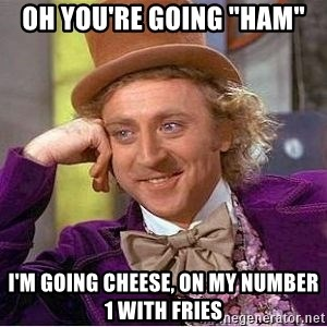 "Willy Wonka - oh you're going ""ham"" i'm going cheese, on my number 1 with fries"