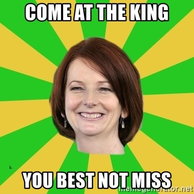 Julia Gillard - COme at the king you best not miss