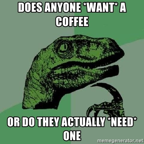 Philosoraptor - does anyone *WANT* a coffee Or do they actually *NEED* one