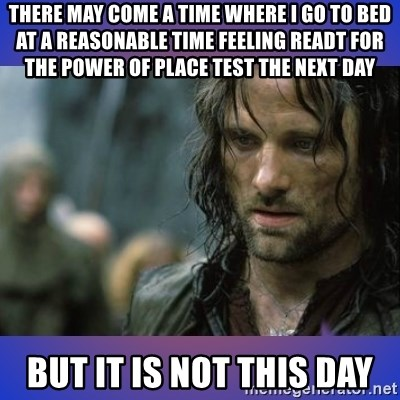 but it is not this day - There may come a time where I go to bed at a reasonable time feeling readt for the power of place test the next day but it is not this day