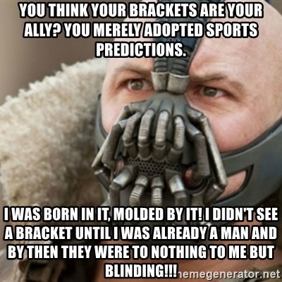 Bane - You Think your brackets are your ally? You merely adopted sports predictions. I was born in it, molded by it! I didn't see a bracket until i was Already a man and by then they were to nothing to me but blinding!!!