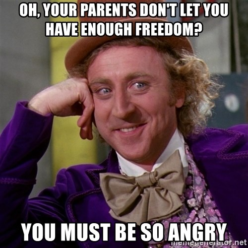 Willy Wonka - oh, your parents don't let you have enough freedom? you must be so angry