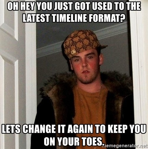 Scumbag Steve - Oh hey you just got used to the latest timeline format?  LETS CHANGE IT AGAIN TO KEEP YOU ON YOUR TOES.
