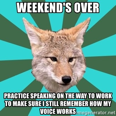 AvPD Coyote - weekend's over practice speaking on the way to work to make sure i still remember how my voice works