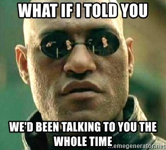 What if I told you / Matrix Morpheus - What if I told you We'd been talking to you the whole time