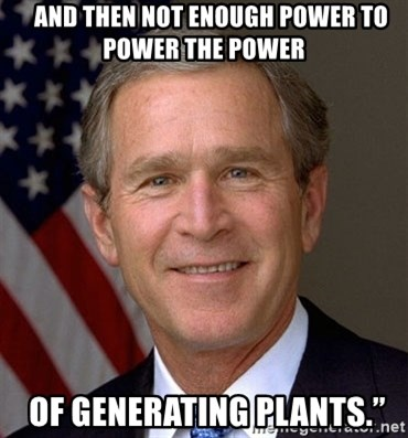 """George Bush -    and then not enough power to power the power  OF GENERATING PLANTS."""""""