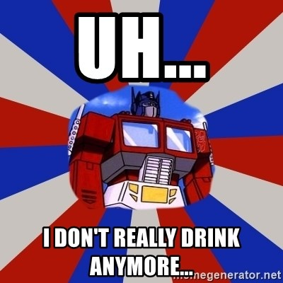 Optimus Prime - Uh... I don't really drink anymore...