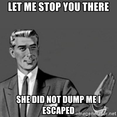 Correction Guy - let me stop you there she did not dump me i escaped