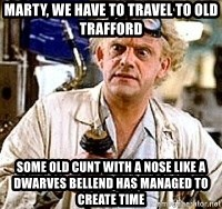 Doc Back to the future - marty, we have to travel to old trafford some old cunt with a nose like a dwarves bellend has managed to create time