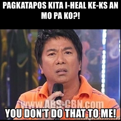 Willie Revillame U dont do that to me Prince22 - PAGKATAPOS KITA I-HEAL KE-KS AN MO PA KO?! YOU DON'T DO THAT TO ME!