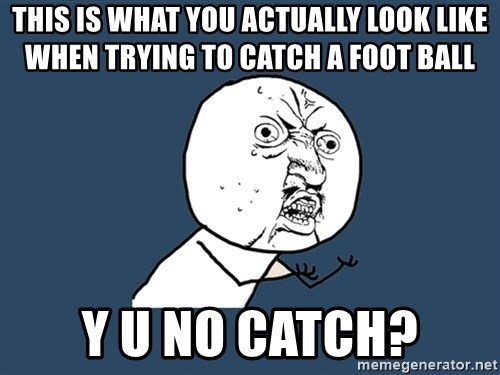 Y U No - this is what you actually look like when trying to catch a foot ball y u no catch?