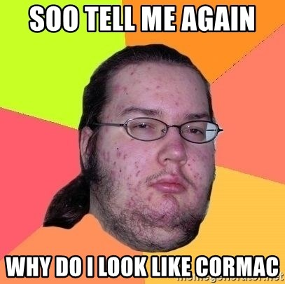 Gordo Nerd - SOO TELL ME AGAIN  WHY DO I LOOK LIKE CORMAC
