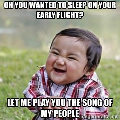 evil plan kid - Oh You wanted to sleep on your early flight? let me play you the song of my people