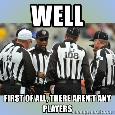 NFL Ref Meeting - WELL FIRST OF ALL, THERE AREN'T ANY PLAYERS