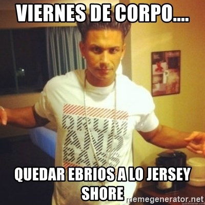Drum And Bass Guy - VIERNES DE CORPO.... QUEDAR EBRIOS A LO JERSEY SHORE